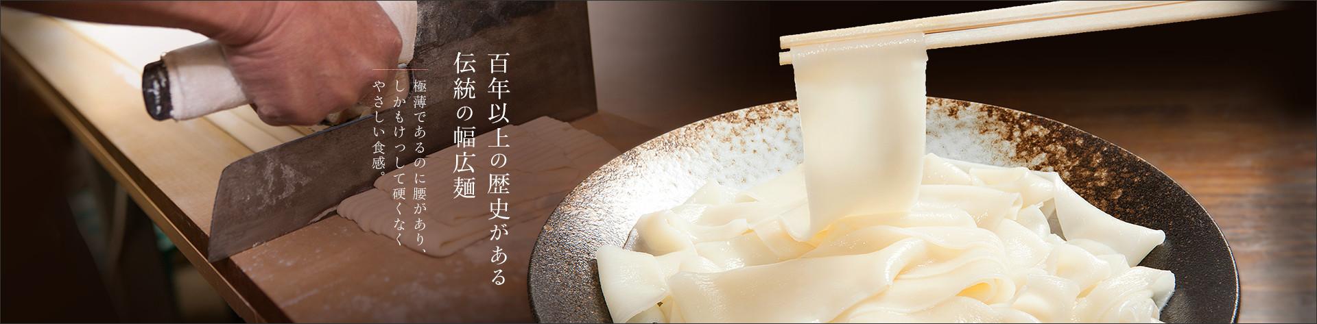 百年以上の歴史がある伝統の幅広麺極薄であるのに腰があり、しかもけっして硬くなくやさしい食感。